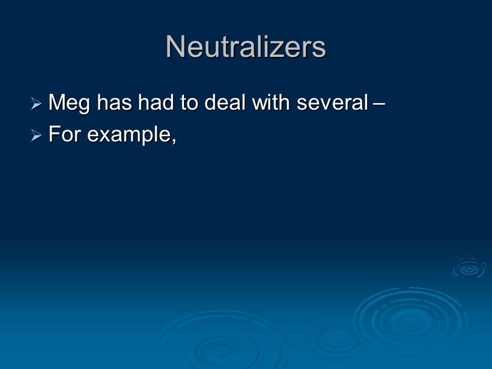 Neutralizers  Meg has had to deal with several –  For example,