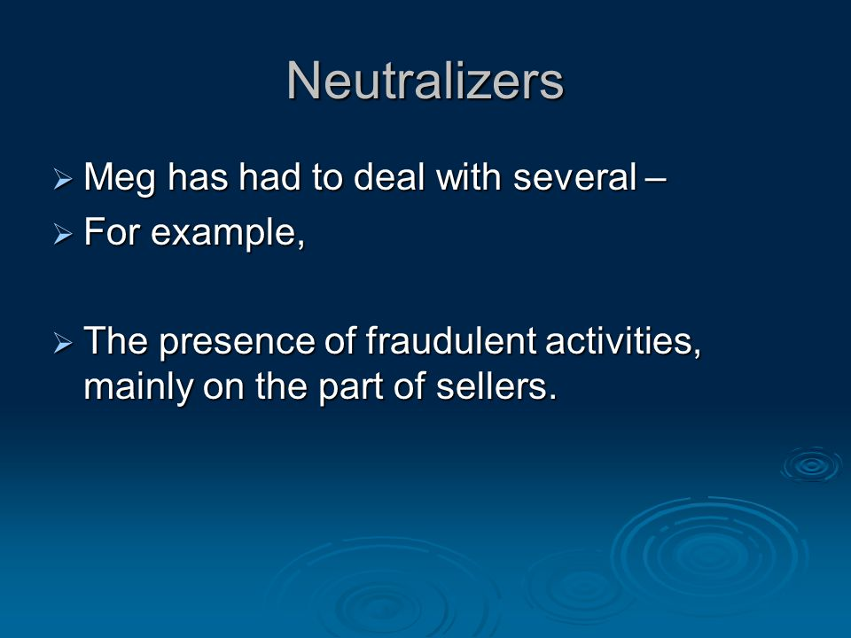 Neutralizers  Meg has had to deal with several –  For example,  The presence of fraudulent activities, mainly on the part of sellers.