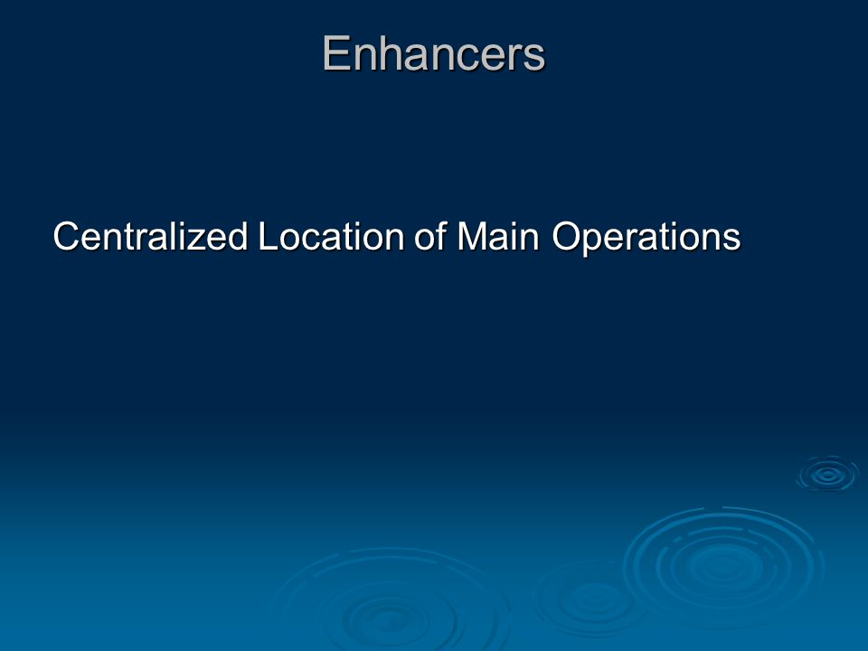 Enhancers Centralized Location of Main Operations