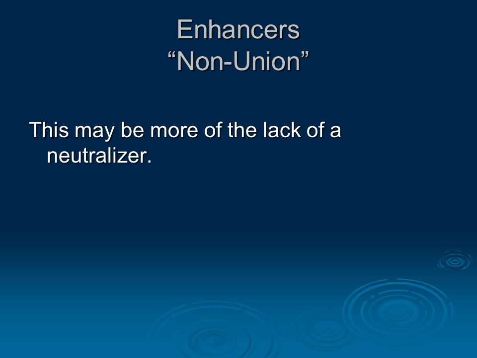 Enhancers Non-Union This may be more of the lack of a neutralizer.