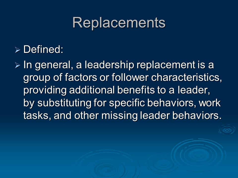 Replacements  Defined:  In general, a leadership replacement is a group of factors or follower characteristics, providing additional benefits to a leader, by substituting for specific behaviors, work tasks, and other missing leader behaviors.
