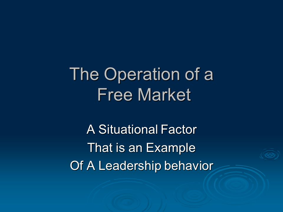 The Operation of a Free Market A Situational Factor That is an Example Of A Leadership behavior