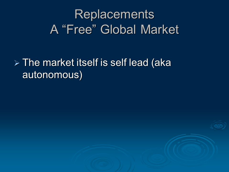 Replacements A Free Global Market  The market itself is self lead (aka autonomous)