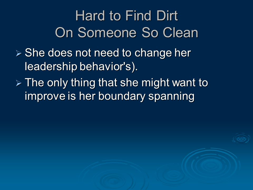 Hard to Find Dirt On Someone So Clean  She does not need to change her leadership behavior s).