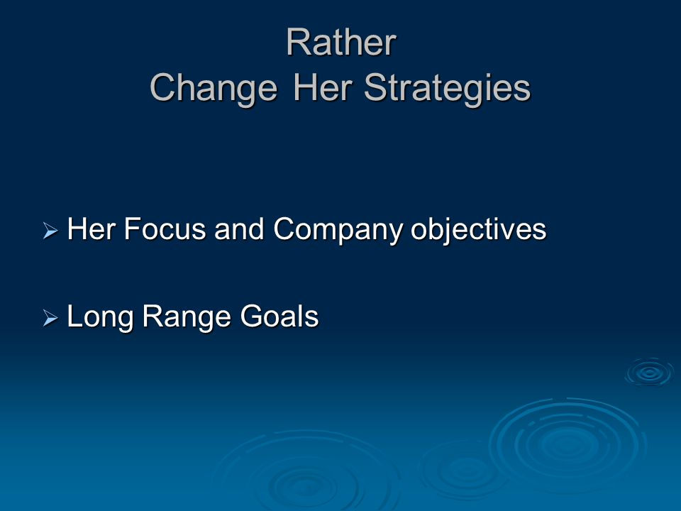 Rather Change Her Strategies  Her Focus and Company objectives  Long Range Goals