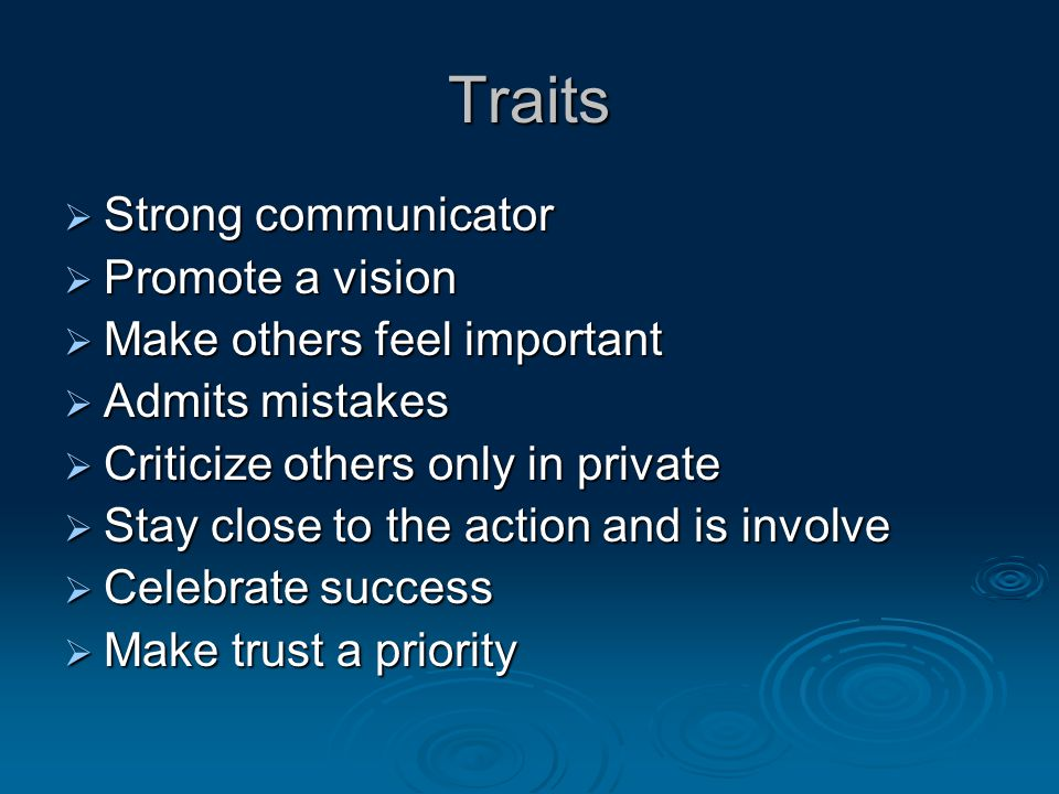 Traits  Strong communicator  Promote a vision  Make others feel important  Admits mistakes  Criticize others only in private  Stay close to the action and is involve  Celebrate success  Make trust a priority