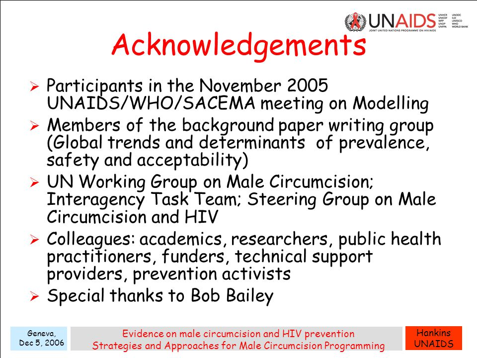 Hankins UNAIDS Geneva, Dec 5, 2006 Evidence on male circumcision and HIV prevention Strategies and Approaches for Male Circumcision Programming Acknowledgements  Participants in the November 2005 UNAIDS/WHO/SACEMA meeting on Modelling  Members of the background paper writing group (Global trends and determinants of prevalence, safety and acceptability)  UN Working Group on Male Circumcision; Interagency Task Team; Steering Group on Male Circumcision and HIV  Colleagues: academics, researchers, public health practitioners, funders, technical support providers, prevention activists  Special thanks to Bob Bailey