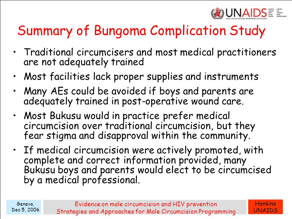 Hankins UNAIDS Geneva, Dec 5, 2006 Evidence on male circumcision and HIV prevention Strategies and Approaches for Male Circumcision Programming Summary of Bungoma Complication Study Traditional circumcisers and most medical practitioners are not adequately trained Most facilities lack proper supplies and instruments Many AEs could be avoided if boys and parents are adequately trained in post-operative wound care.