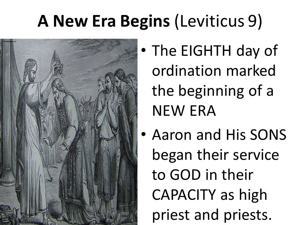 A New Era Begins (Leviticus 9) The EIGHTH day of ordination marked the beginning of a NEW ERA Aaron and His SONS began their service to GOD in their CAPACITY as high priest and priests.