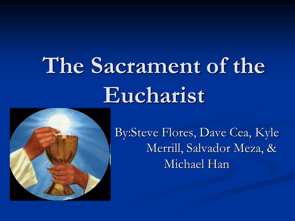 The Sacrament of the Eucharist By:Steve Flores, Dave Cea, Kyle Merrill, Salvador Meza, & Michael Han