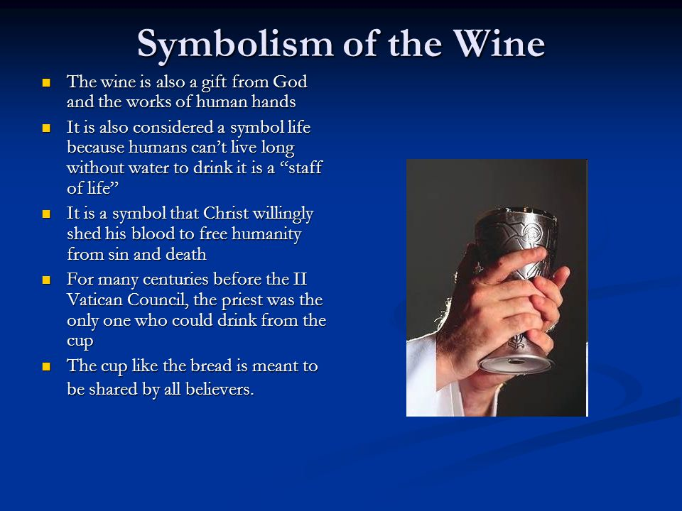 Symbolism of the Wine The wine is also a gift from God and the works of human hands The wine is also a gift from God and the works of human hands It is also considered a symbol life because humans can't live long without water to drink it is a staff of life It is also considered a symbol life because humans can't live long without water to drink it is a staff of life It is a symbol that Christ willingly shed his blood to free humanity from sin and death It is a symbol that Christ willingly shed his blood to free humanity from sin and death For many centuries before the II Vatican Council, the priest was the only one who could drink from the cup For many centuries before the II Vatican Council, the priest was the only one who could drink from the cup The cup like the bread is meant to be shared by all believers.