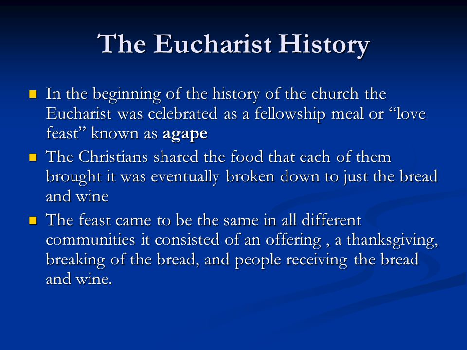The Eucharist History In the beginning of the history of the church the Eucharist was celebrated as a fellowship meal or love feast known as agape In the beginning of the history of the church the Eucharist was celebrated as a fellowship meal or love feast known as agape The Christians shared the food that each of them brought it was eventually broken down to just the bread and wine The Christians shared the food that each of them brought it was eventually broken down to just the bread and wine The feast came to be the same in all different communities it consisted of an offering, a thanksgiving, breaking of the bread, and people receiving the bread and wine.