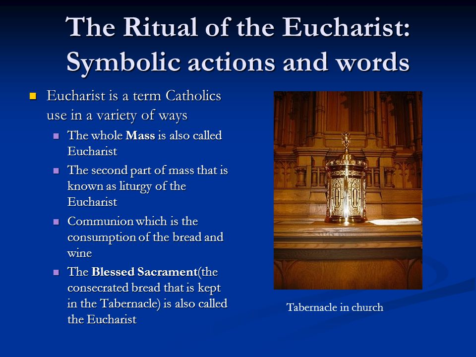The Ritual of the Eucharist: Symbolic actions and words Eucharist is a term Catholics use in a variety of ways Eucharist is a term Catholics use in a variety of ways The whole Mass is also called Eucharist The whole Mass is also called Eucharist The second part of mass that is known as liturgy of the Eucharist The second part of mass that is known as liturgy of the Eucharist Communion which is the consumption of the bread and wine Communion which is the consumption of the bread and wine The Blessed Sacrament(the consecrated bread that is kept in the Tabernacle) is also called the Eucharist The Blessed Sacrament(the consecrated bread that is kept in the Tabernacle) is also called the Eucharist Tabernacle in church