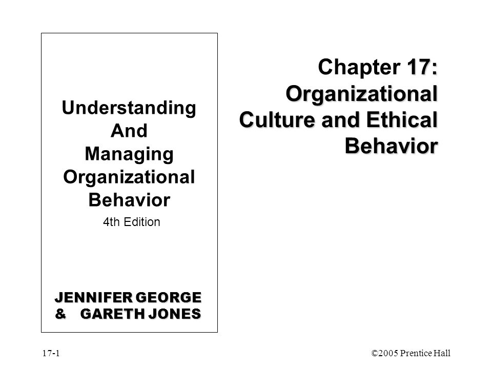 17-1©2005 Prentice Hall 17: Organizational Culture and Ethical Behavior Chapter 17: Organizational Culture and Ethical Behavior Understanding And Managing Organizational Behavior 4th Edition JENNIFER GEORGE & GARETH JONES