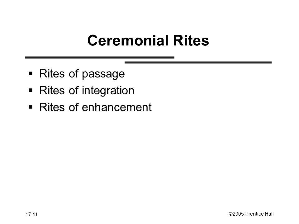 17-11 ©2005 Prentice Hall Ceremonial Rites  Rites of passage  Rites of integration  Rites of enhancement