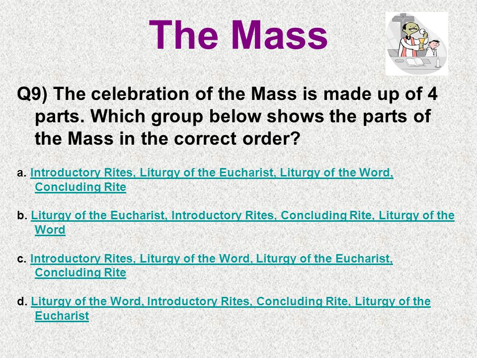 The Mass Q9) The celebration of the Mass is made up of 4 parts.