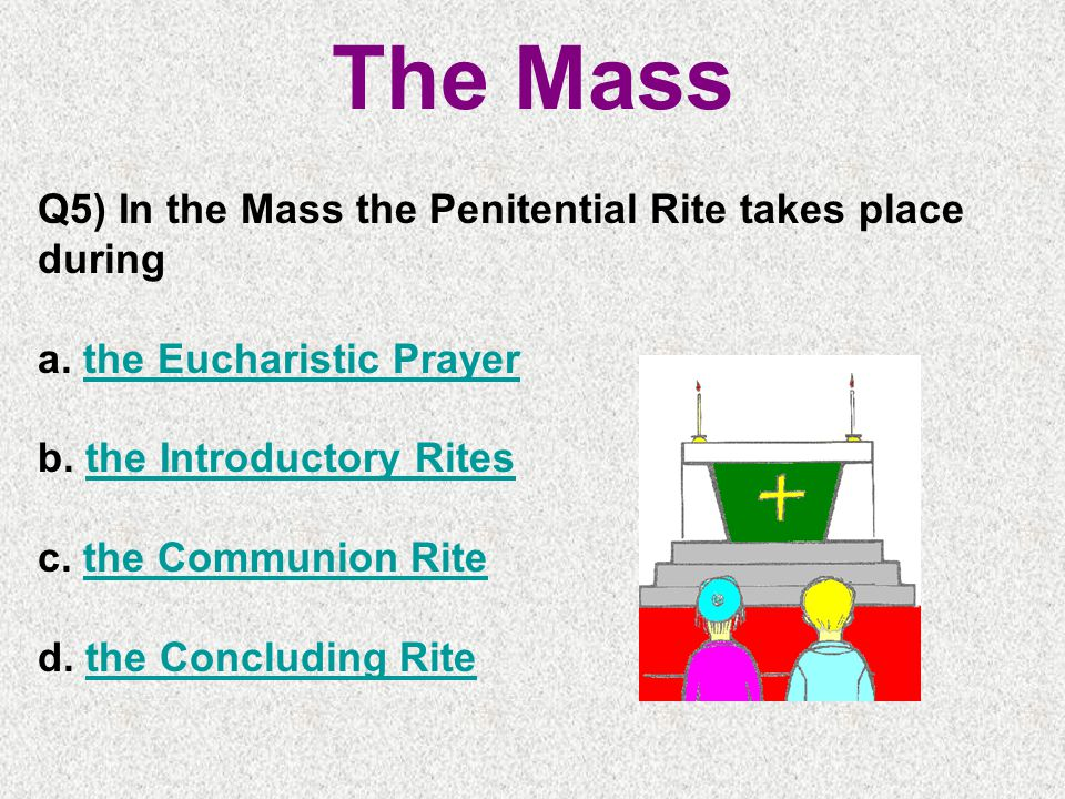 The Mass Q5) In the Mass the Penitential Rite takes place during a.