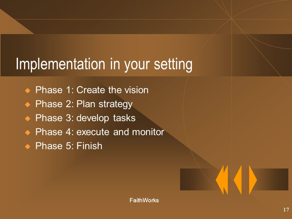 17 Implementation in your setting  Phase 1: Create the vision  Phase 2: Plan strategy  Phase 3: develop tasks  Phase 4: execute and monitor  Phase 5: Finish FaithWorks