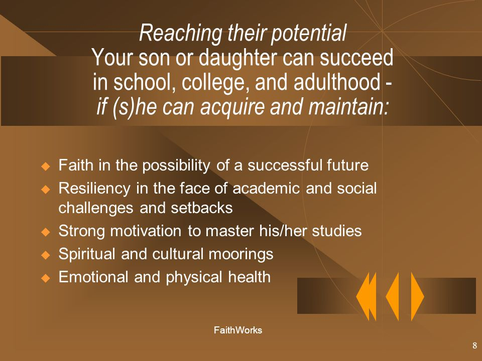 8 Reaching their potential Your son or daughter can succeed in school, college, and adulthood - if (s)he can acquire and maintain:  Faith in the possibility of a successful future  Resiliency in the face of academic and social challenges and setbacks  Strong motivation to master his/her studies  Spiritual and cultural moorings  Emotional and physical health FaithWorks