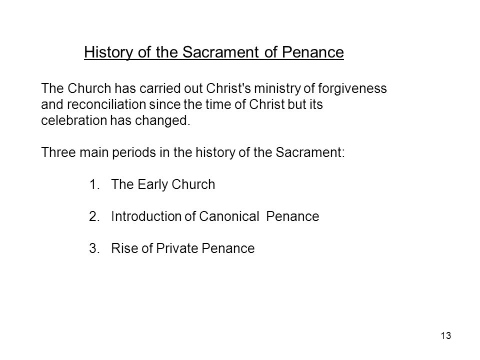 13 History of the Sacrament of Penance The Church has carried out Christ's ministry of forgiveness and reconciliation since the time of Christ but its