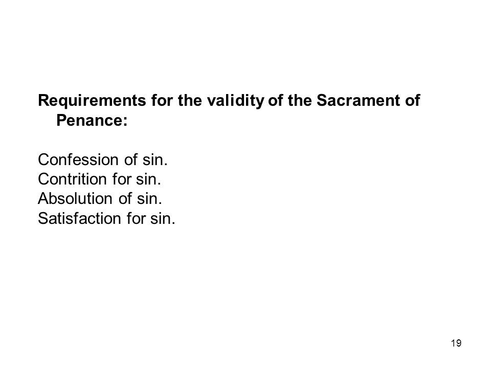 19 Requirements for the validity of the Sacrament of Penance: Confession of sin. Contrition for sin. Absolution of sin. Satisfaction for sin.