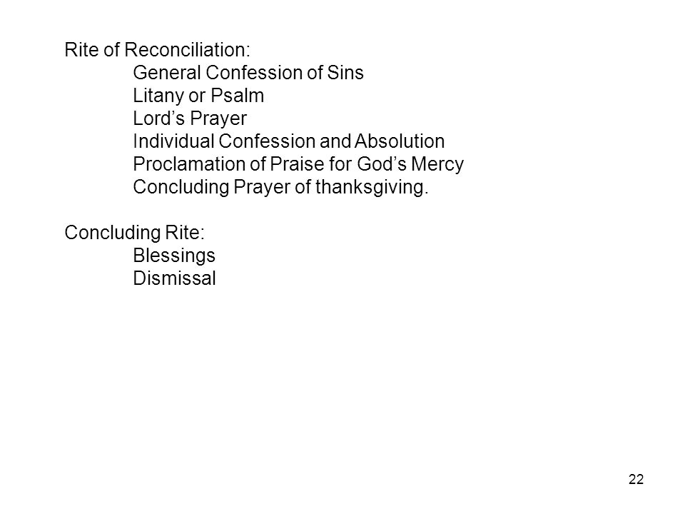 22 Rite of Reconciliation: General Confession of Sins Litany or Psalm Lord's Prayer Individual Confession and Absolution Proclamation of Praise for Go