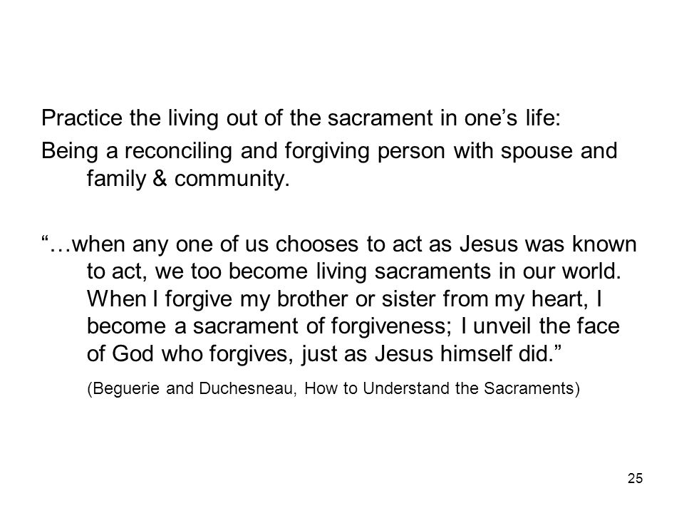 "25 Practice the living out of the sacrament in one's life: Being a reconciling and forgiving person with spouse and family & community. ""…when any one"