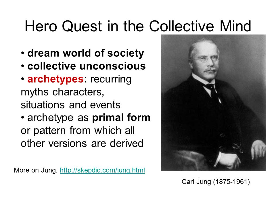 Hero Quest in the Collective Mind Carl Jung (1875-1961) dream world of society collective unconscious archetypes: recurring myths characters, situations and events archetype as primal form or pattern from which all other versions are derived More on Jung: http://skepdic.com/jung.htmlhttp://skepdic.com/jung.html