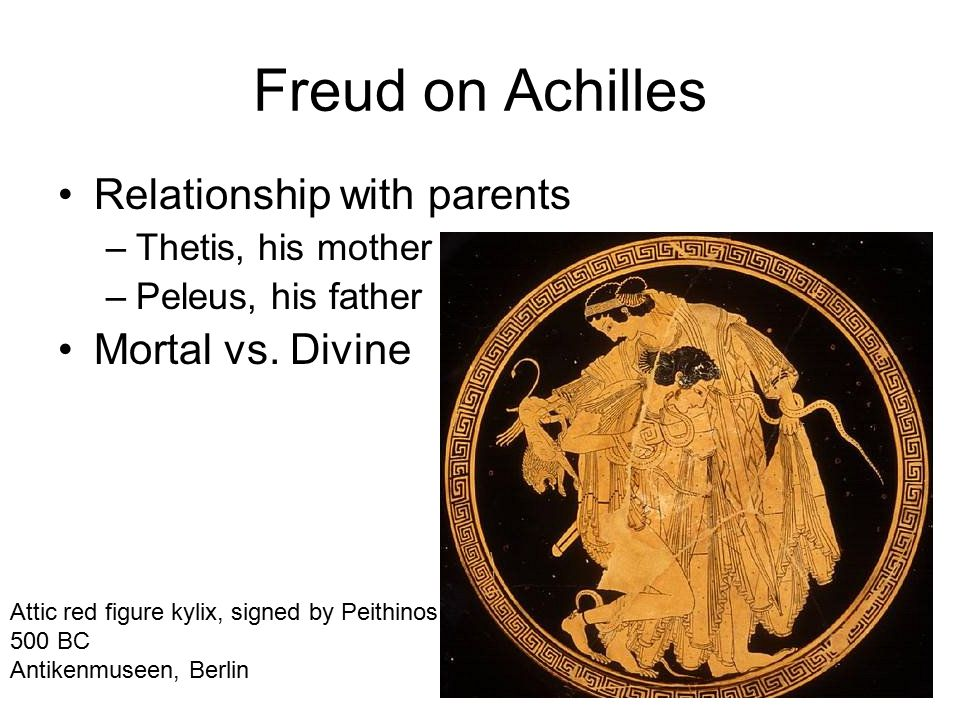 Freud on Achilles Relationship with parents –Thetis, his mother –Peleus, his father Mortal vs.