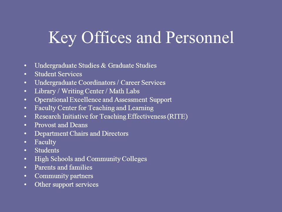 Key Offices and Personnel Undergraduate Studies & Graduate Studies Student Services Undergraduate Coordinators / Career Services Library / Writing Center / Math Labs Operational Excellence and Assessment Support Faculty Center for Teaching and Learning Research Initiative for Teaching Effectiveness (RITE) Provost and Deans Department Chairs and Directors Faculty Students High Schools and Community Colleges Parents and families Community partners Other support services
