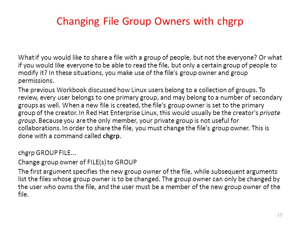 Changing File Group Owners with chgrp What if you would like to share a file with a group of people, but not the everyone? Or what if you would like e