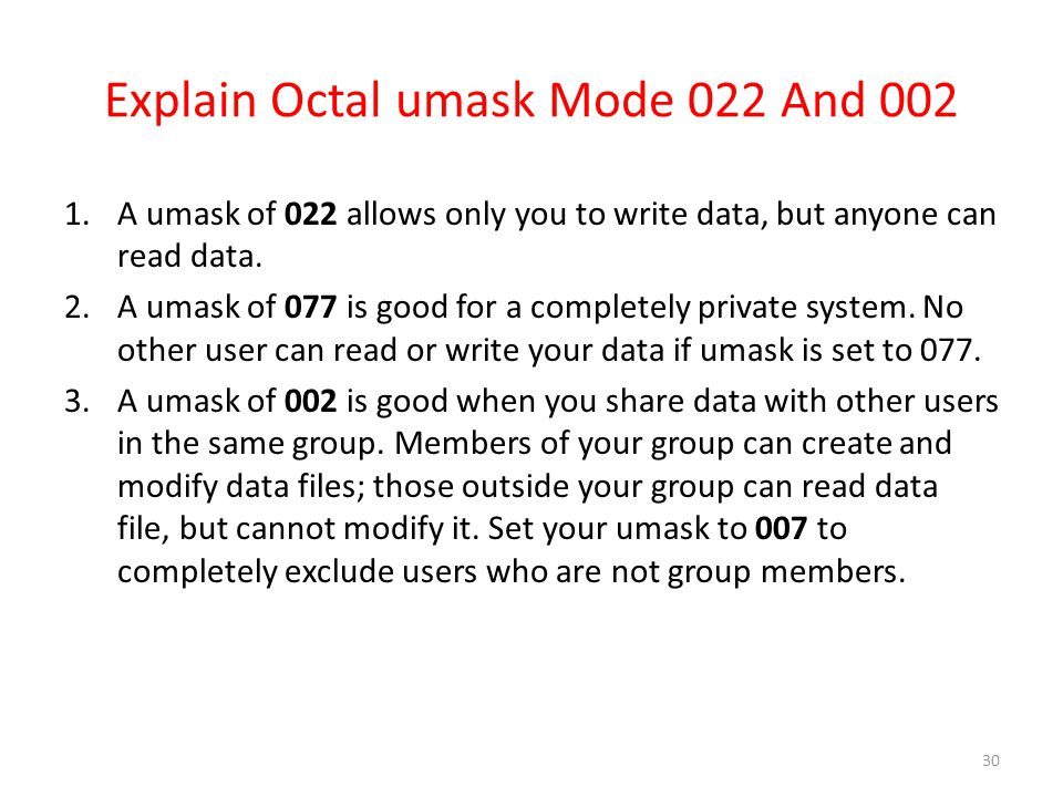 Explain Octal umask Mode 022 And 002 1.A umask of 022 allows only you to write data, but anyone can read data. 2.A umask of 077 is good for a complete