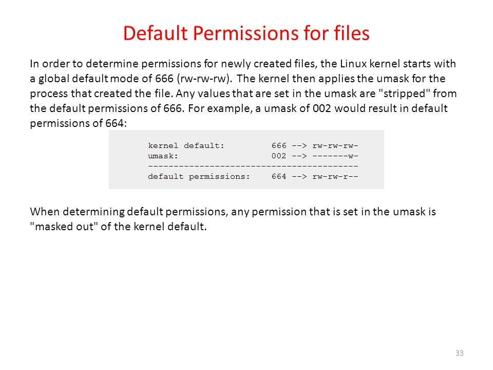 Default Permissions for files In order to determine permissions for newly created files, the Linux kernel starts with a global default mode of 666 (rw