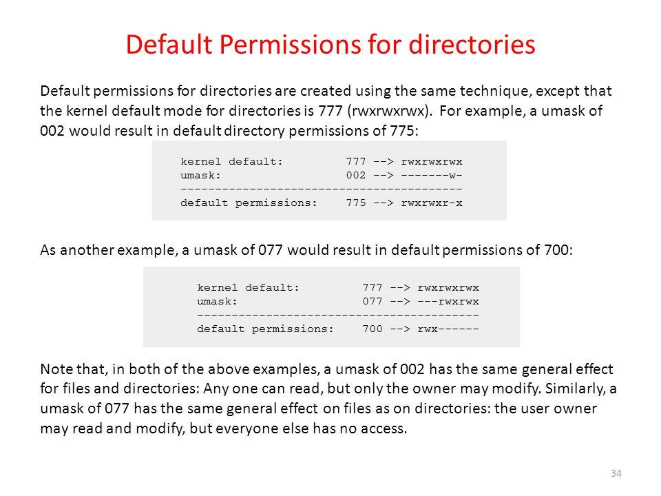 Default Permissions for directories Default permissions for directories are created using the same technique, except that the kernel default mode for