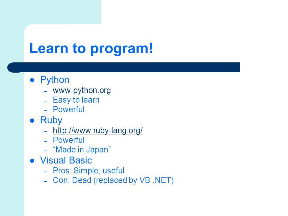 Learn to program! Python – www.python.org www.python.org – Easy to learn – Powerful Ruby – http://www.ruby-lang.org/ http://www.ruby-lang.org/ – Power