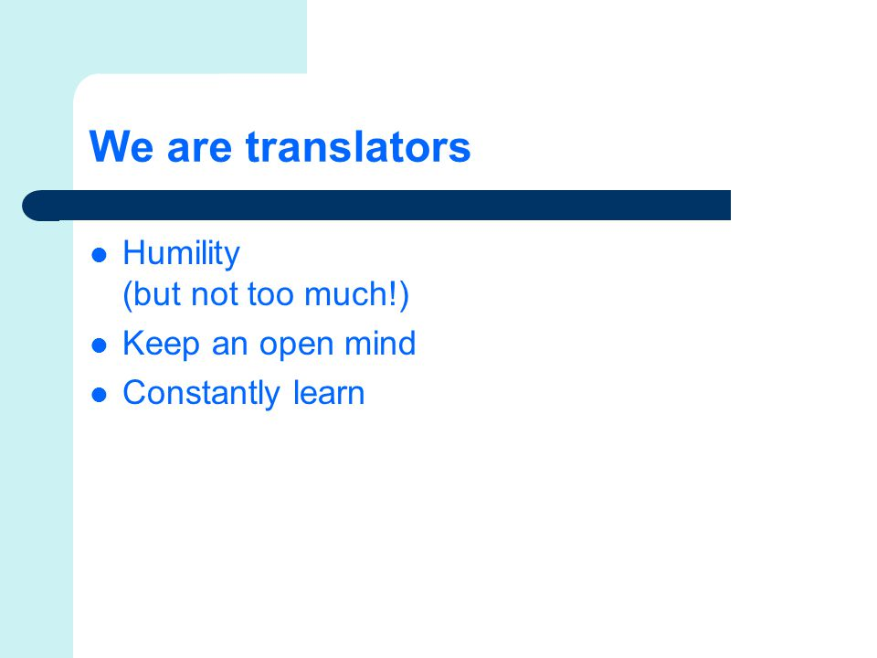 We are translators Humility (but not too much!) Keep an open mind Constantly learn