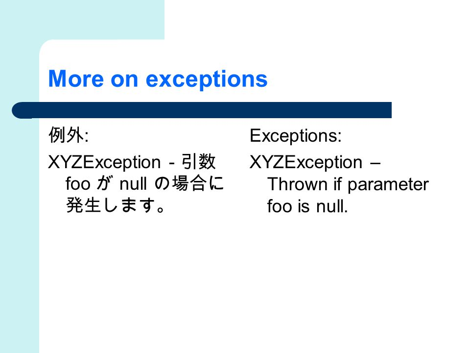 More on exceptions 例外 : XYZException - 引数 foo が null の場合に 発生します。 Exceptions: XYZException – Thrown if parameter foo is null.