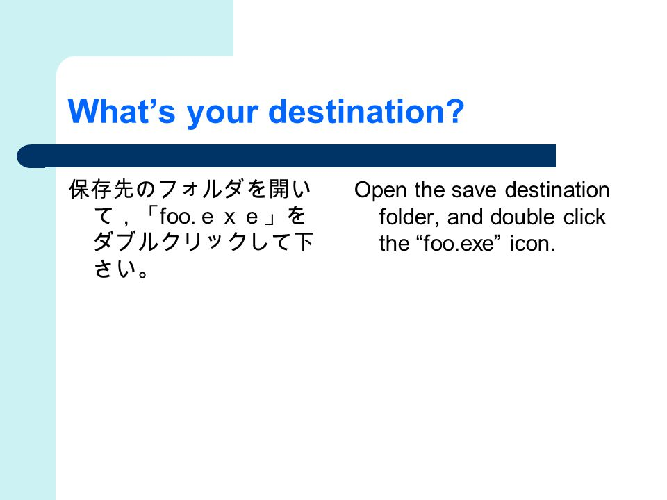 """What's your destination? 保存先のフォルダを開い て,「 foo. exe」を ダブルクリックして下 さい。 Open the save destination folder, and double click the """"foo.exe"""" icon."""