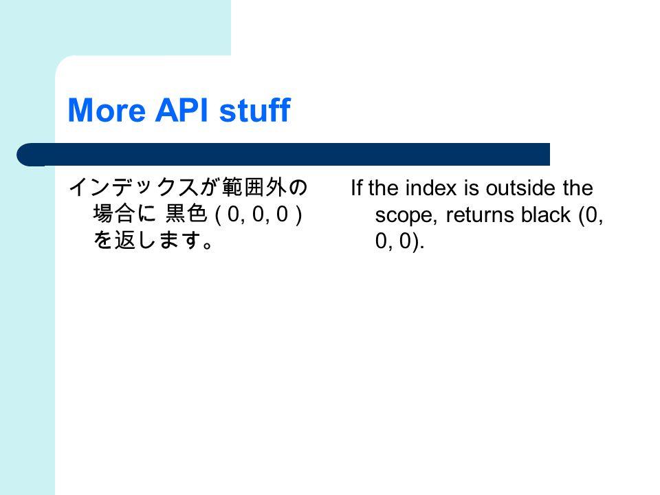 More API stuff インデックスが範囲外の 場合に 黒色 ( 0, 0, 0 ) を返します。 If the index is outside the scope, returns black (0, 0, 0).