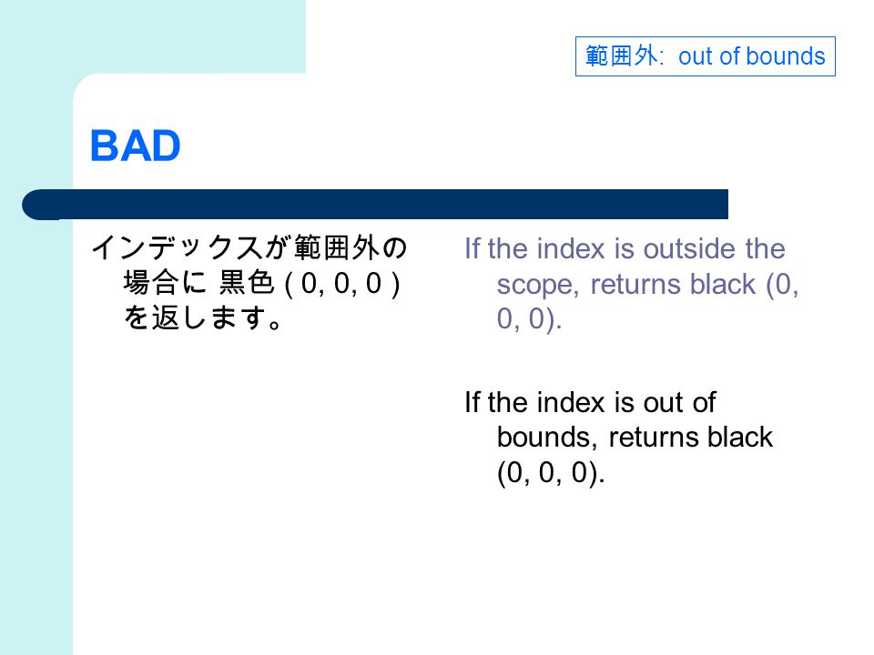 BAD インデックスが範囲外の 場合に 黒色 ( 0, 0, 0 ) を返します。 If the index is outside the scope, returns black (0, 0, 0). If the index is out of bounds, returns black (0,
