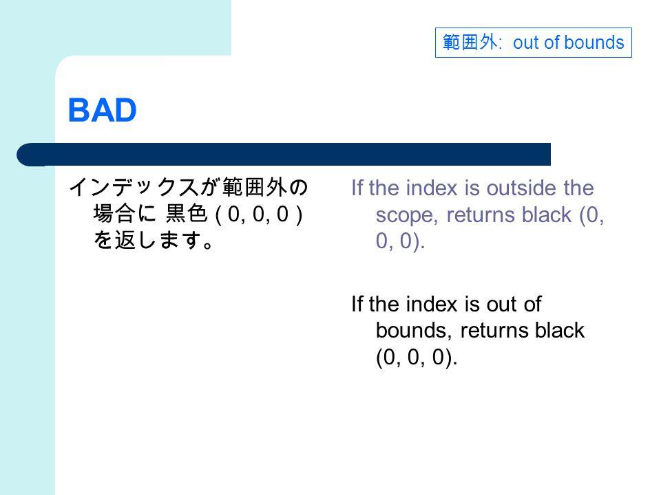 BAD インデックスが範囲外の 場合に 黒色 ( 0, 0, 0 ) を返します。 If the index is outside the scope, returns black (0, 0, 0).