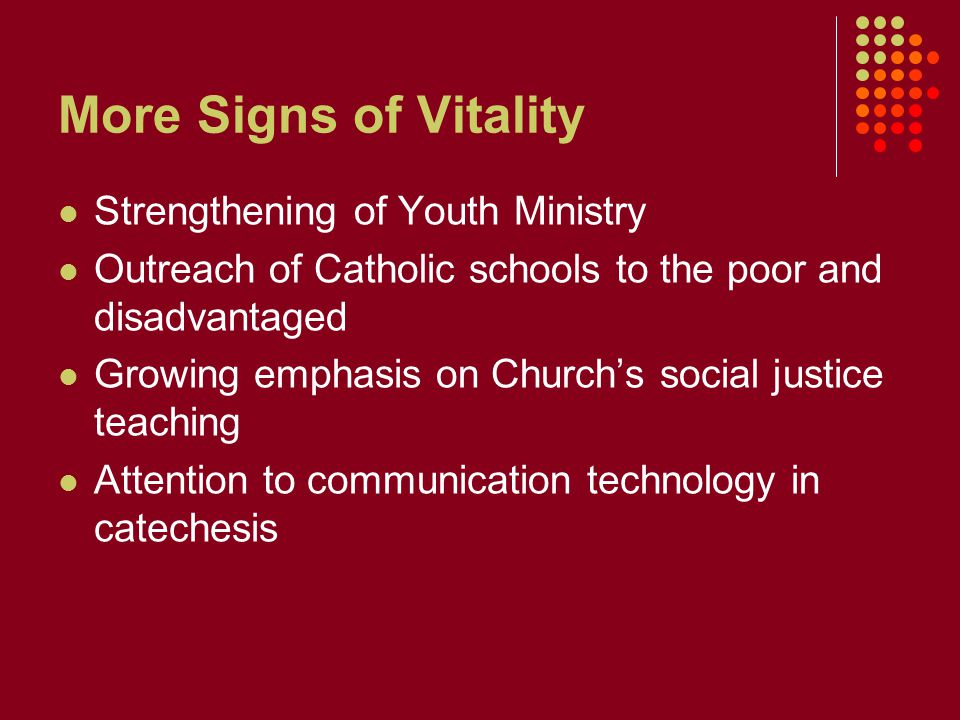 More Signs of Vitality Strengthening of Youth Ministry Outreach of Catholic schools to the poor and disadvantaged Growing emphasis on Church's social justice teaching Attention to communication technology in catechesis
