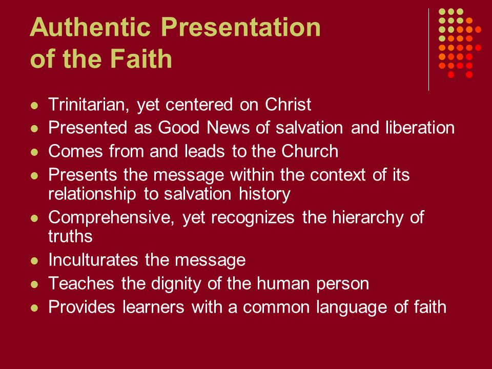 Authentic Presentation of the Faith Trinitarian, yet centered on Christ Presented as Good News of salvation and liberation Comes from and leads to the Church Presents the message within the context of its relationship to salvation history Comprehensive, yet recognizes the hierarchy of truths Inculturates the message Teaches the dignity of the human person Provides learners with a common language of faith