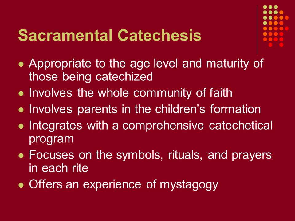 Sacramental Catechesis Appropriate to the age level and maturity of those being catechized Involves the whole community of faith Involves parents in the children's formation Integrates with a comprehensive catechetical program Focuses on the symbols, rituals, and prayers in each rite Offers an experience of mystagogy