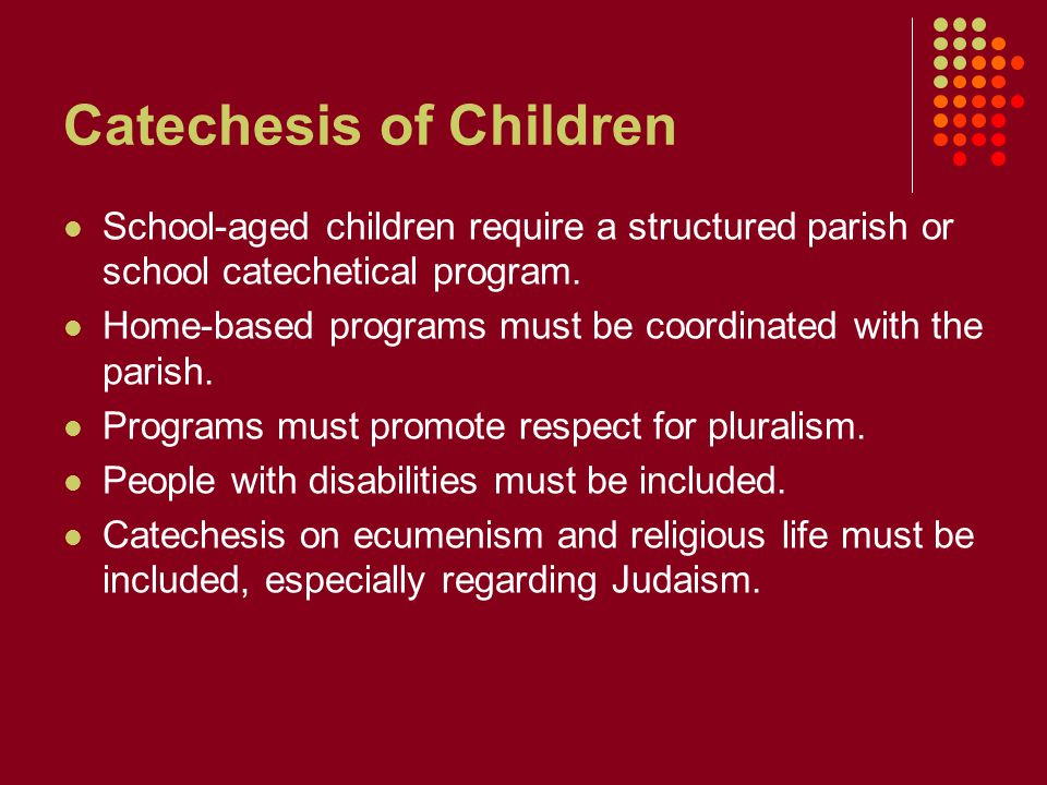 Catechesis of Children School-aged children require a structured parish or school catechetical program.