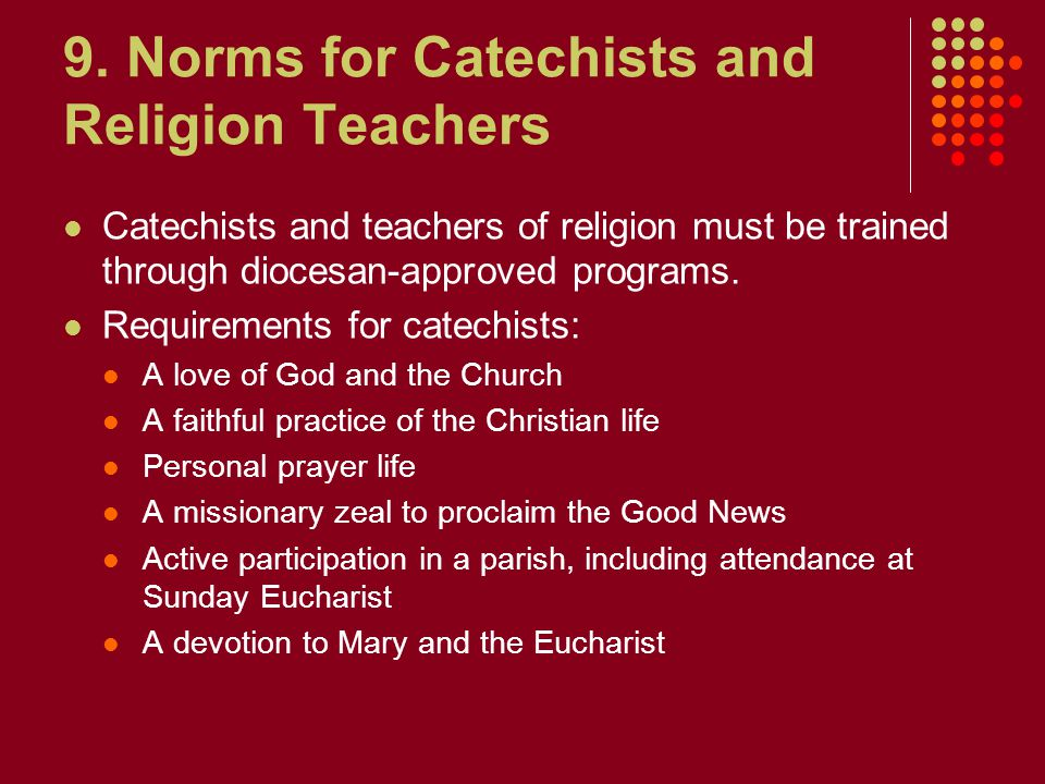 9. Norms for Catechists and Religion Teachers Catechists and teachers of religion must be trained through diocesan-approved programs. Requirements for