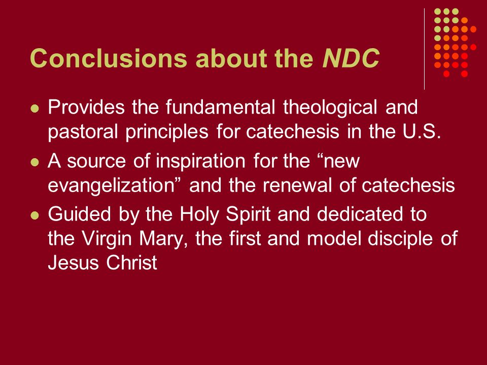 Conclusions about the NDC Provides the fundamental theological and pastoral principles for catechesis in the U.S.