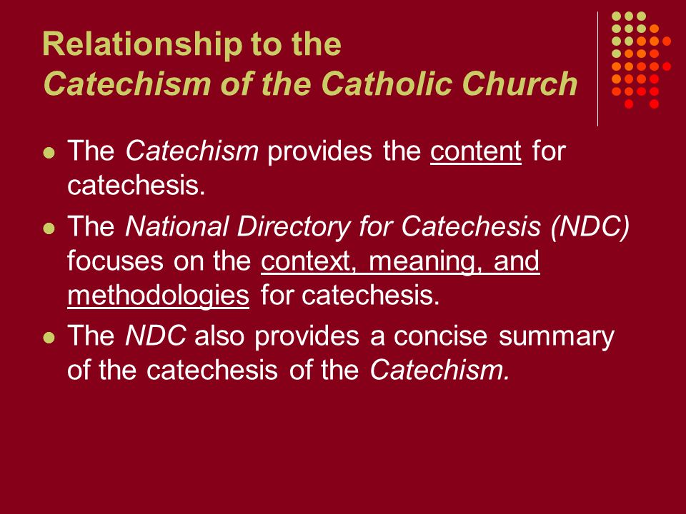 Relationship to the Catechism of the Catholic Church The Catechism provides the content for catechesis.