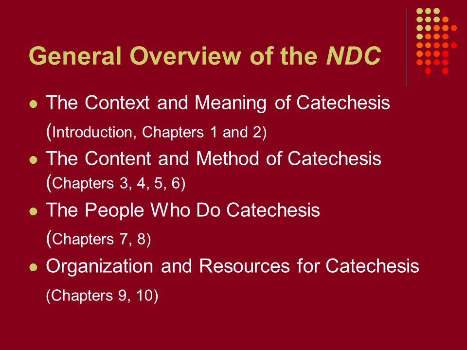 General Overview of the NDC The Context and Meaning of Catechesis ( Introduction, Chapters 1 and 2) The Content and Method of Catechesis ( Chapters 3, 4, 5, 6) The People Who Do Catechesis ( Chapters 7, 8) Organization and Resources for Catechesis (Chapters 9, 10)