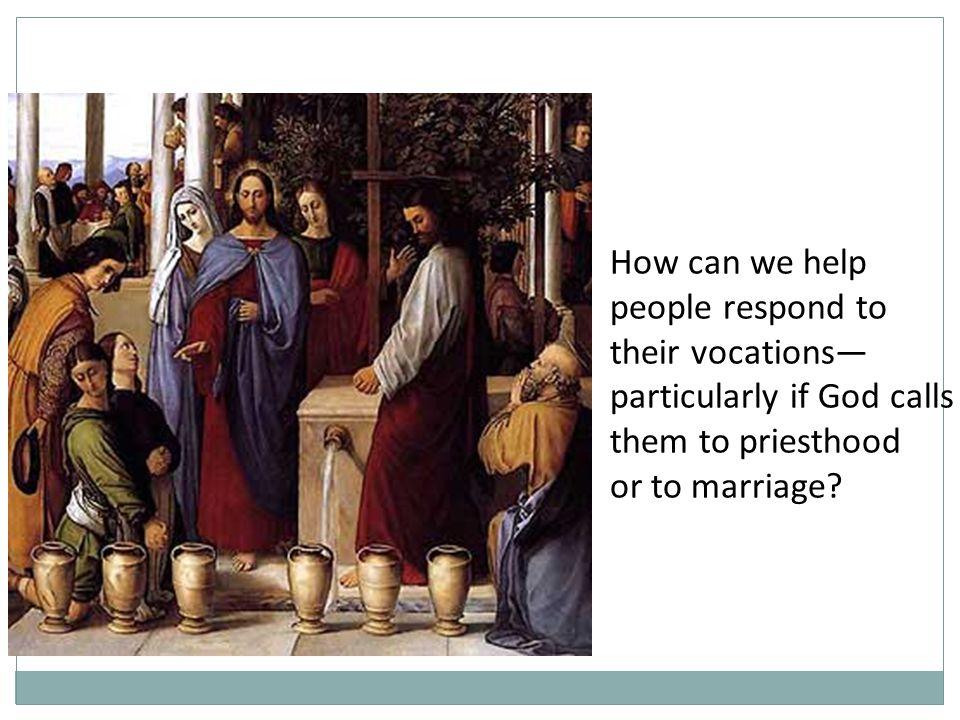 How can we help people respond to their vocations— particularly if God calls them to priesthood or to marriage
